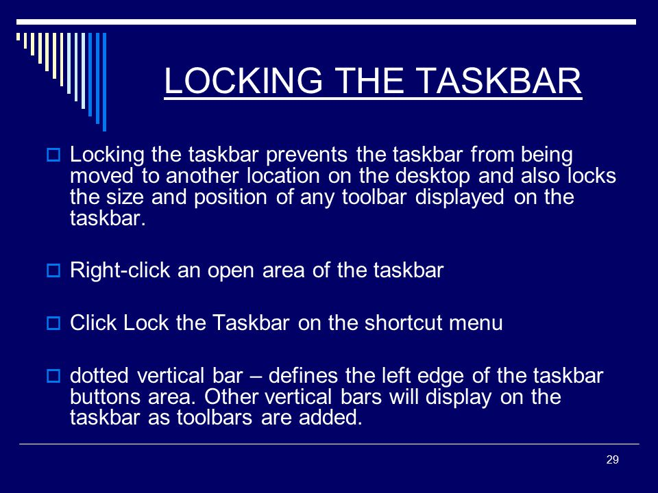 29 LOCKING THE TASKBAR  Locking the taskbar prevents the taskbar from being moved to another location on the desktop and also locks the size and position of any toolbar displayed on the taskbar.