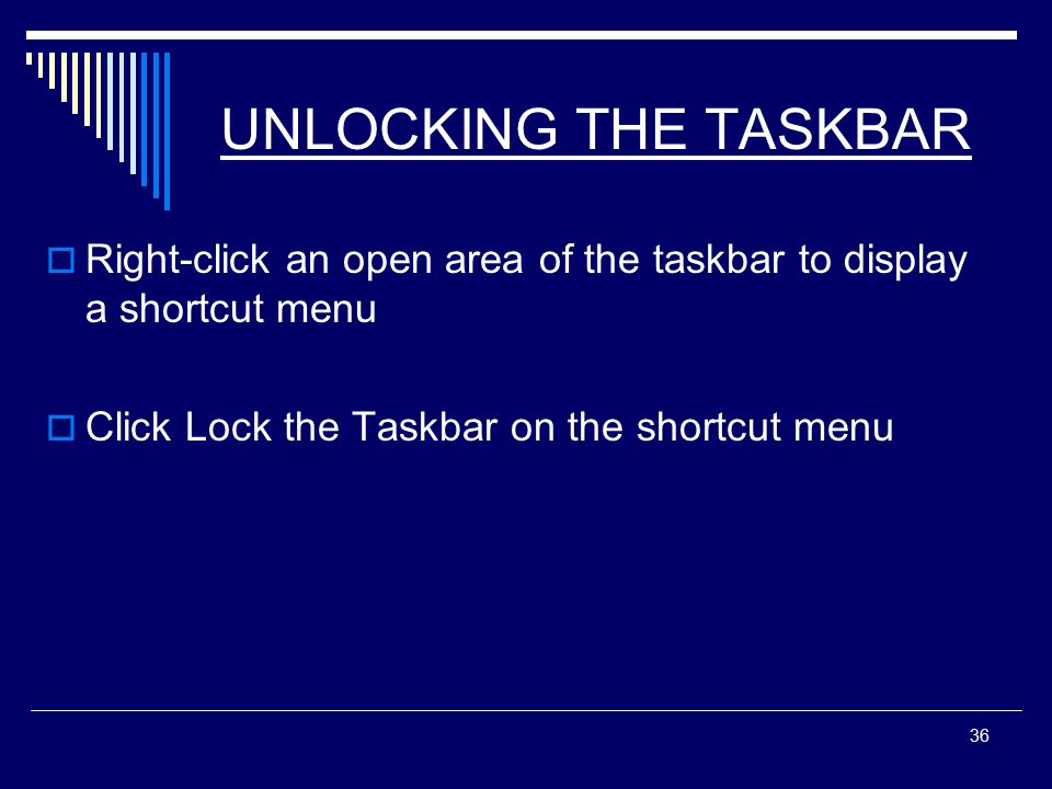 36 UNLOCKING THE TASKBAR  Right-click an open area of the taskbar to display a shortcut menu  Click Lock the Taskbar on the shortcut menu