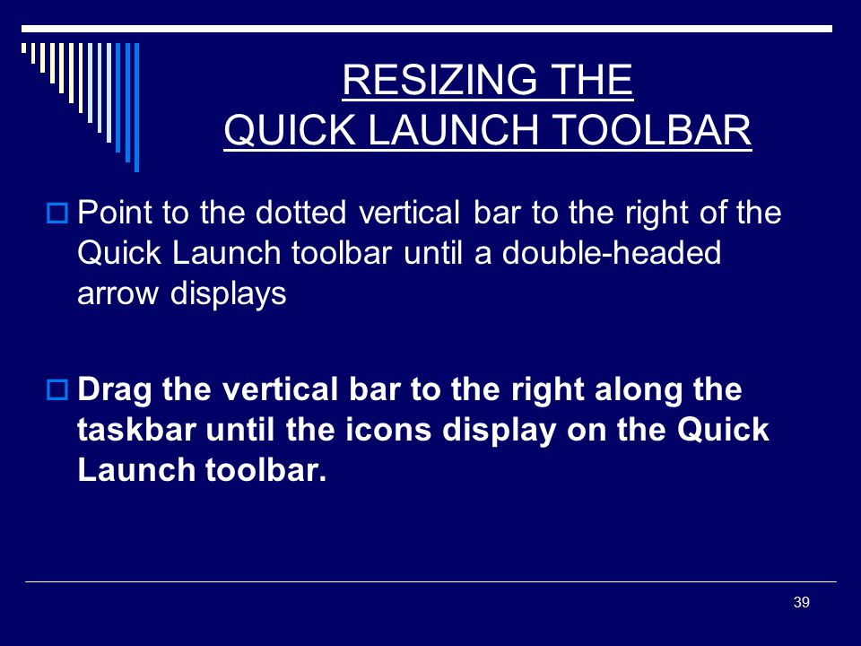 39 RESIZING THE QUICK LAUNCH TOOLBAR  Point to the dotted vertical bar to the right of the Quick Launch toolbar until a double-headed arrow displays  Drag the vertical bar to the right along the taskbar until the icons display on the Quick Launch toolbar.