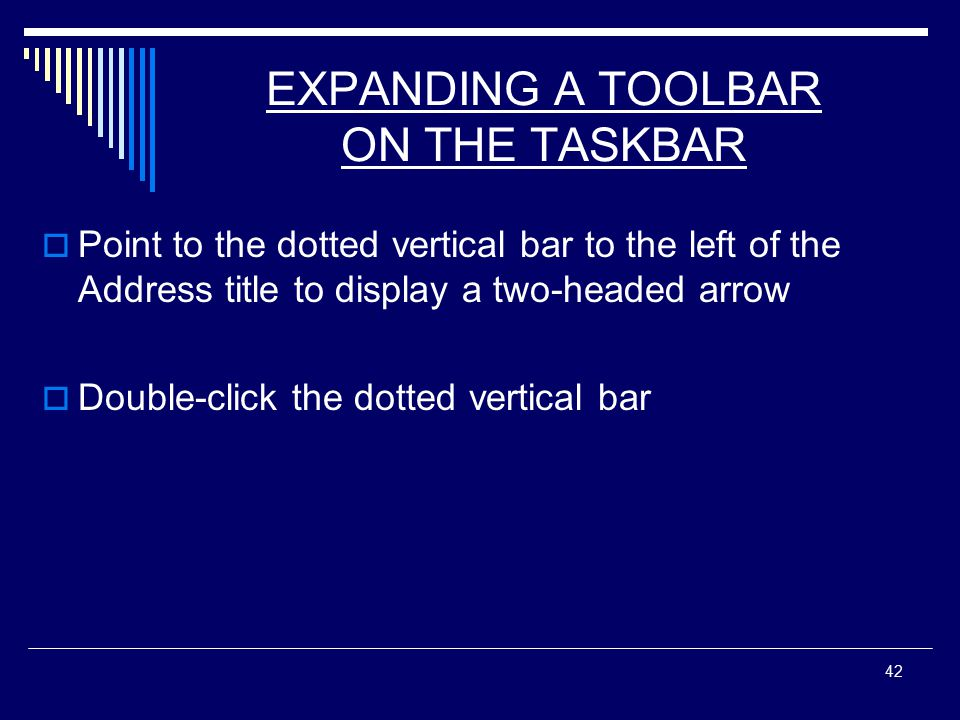 42 EXPANDING A TOOLBAR ON THE TASKBAR  Point to the dotted vertical bar to the left of the Address title to display a two-headed arrow  Double-click the dotted vertical bar
