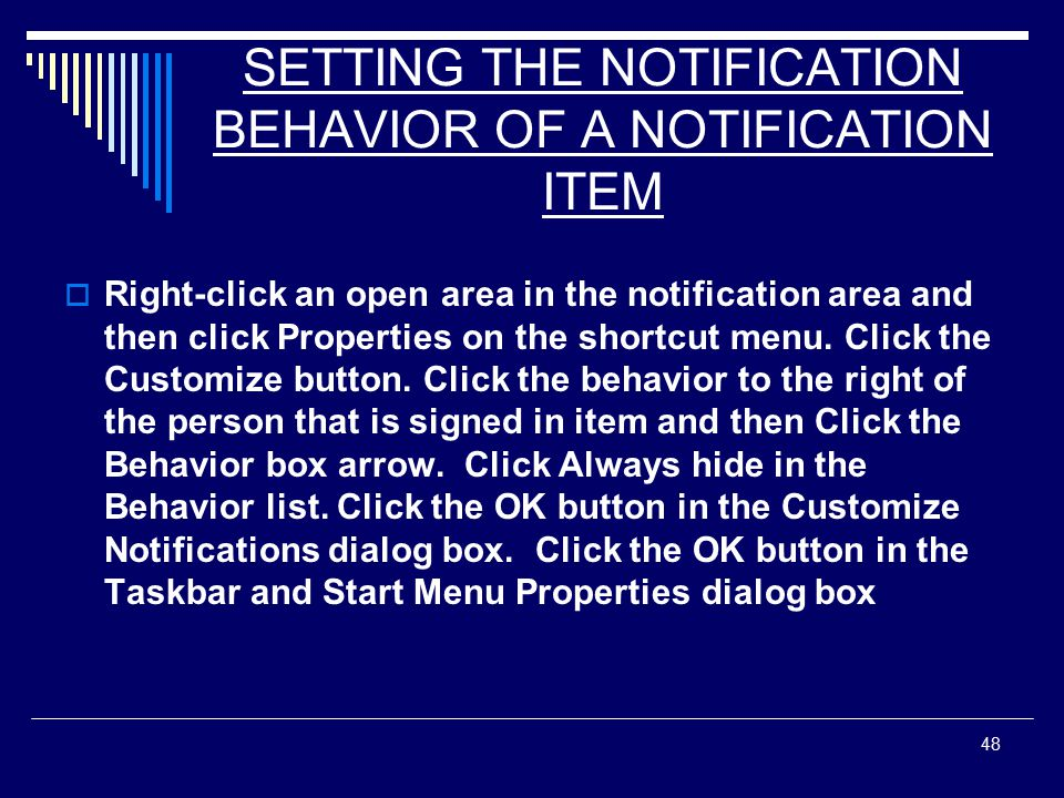 48 SETTING THE NOTIFICATION BEHAVIOR OF A NOTIFICATION ITEM  Right-click an open area in the notification area and then click Properties on the shortcut menu.