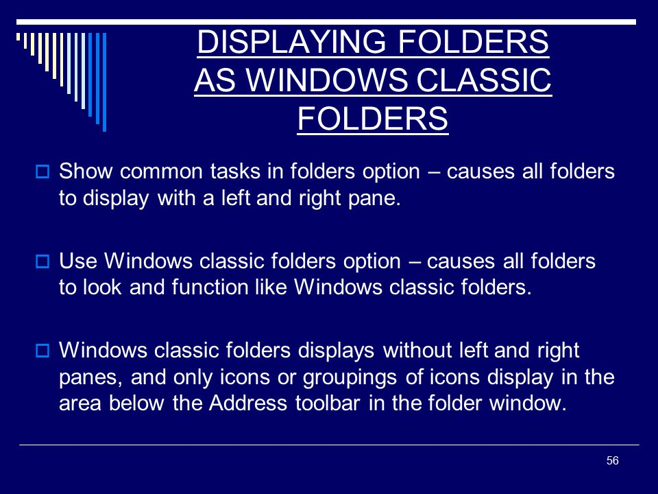 56 DISPLAYING FOLDERS AS WINDOWS CLASSIC FOLDERS  Show common tasks in folders option – causes all folders to display with a left and right pane.