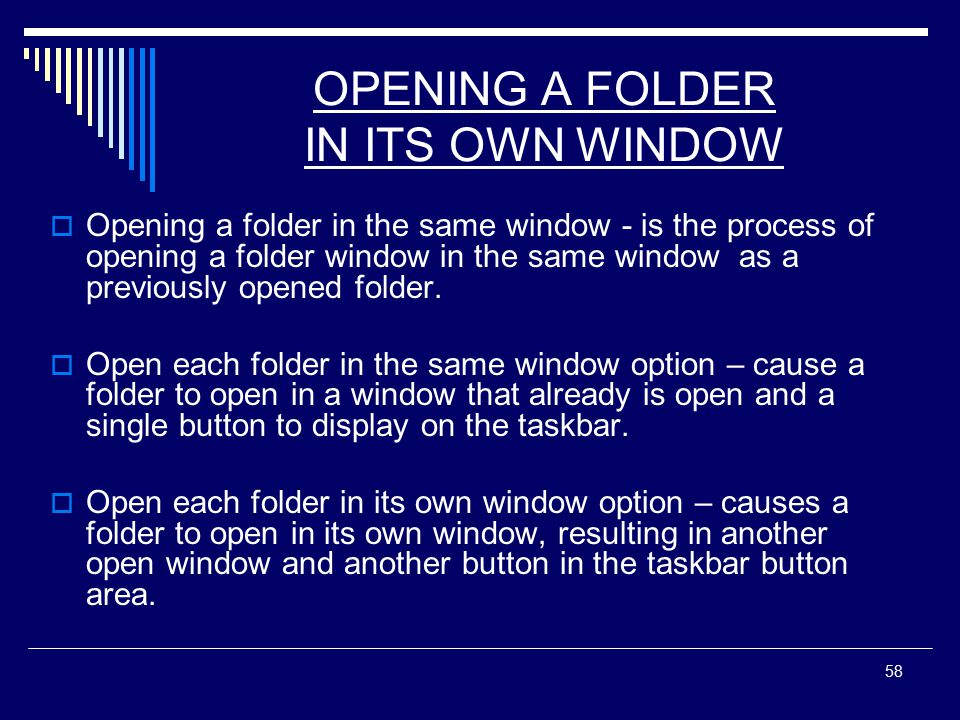 58 OPENING A FOLDER IN ITS OWN WINDOW  Opening a folder in the same window - is the process of opening a folder window in the same window as a previously opened folder.