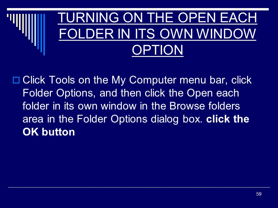 59 TURNING ON THE OPEN EACH FOLDER IN ITS OWN WINDOW OPTION  Click Tools on the My Computer menu bar, click Folder Options, and then click the Open each folder in its own window in the Browse folders area in the Folder Options dialog box.