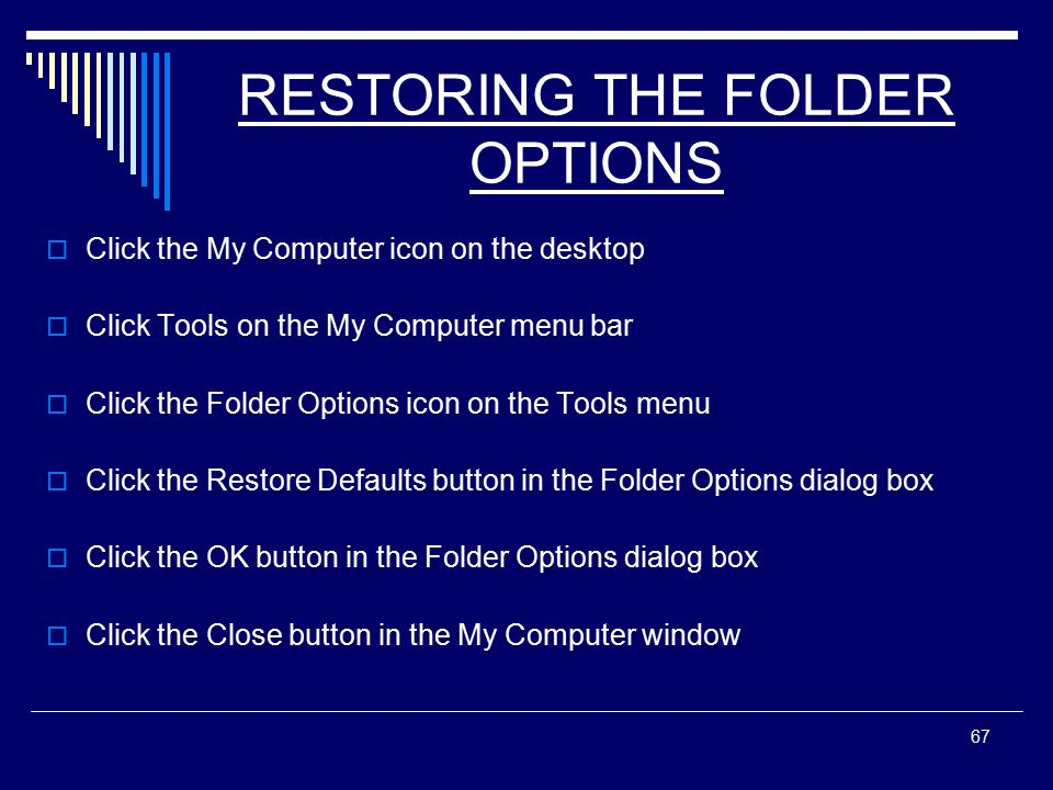 67 RESTORING THE FOLDER OPTIONS  Click the My Computer icon on the desktop  Click Tools on the My Computer menu bar  Click the Folder Options icon on the Tools menu  Click the Restore Defaults button in the Folder Options dialog box  Click the OK button in the Folder Options dialog box  Click the Close button in the My Computer window