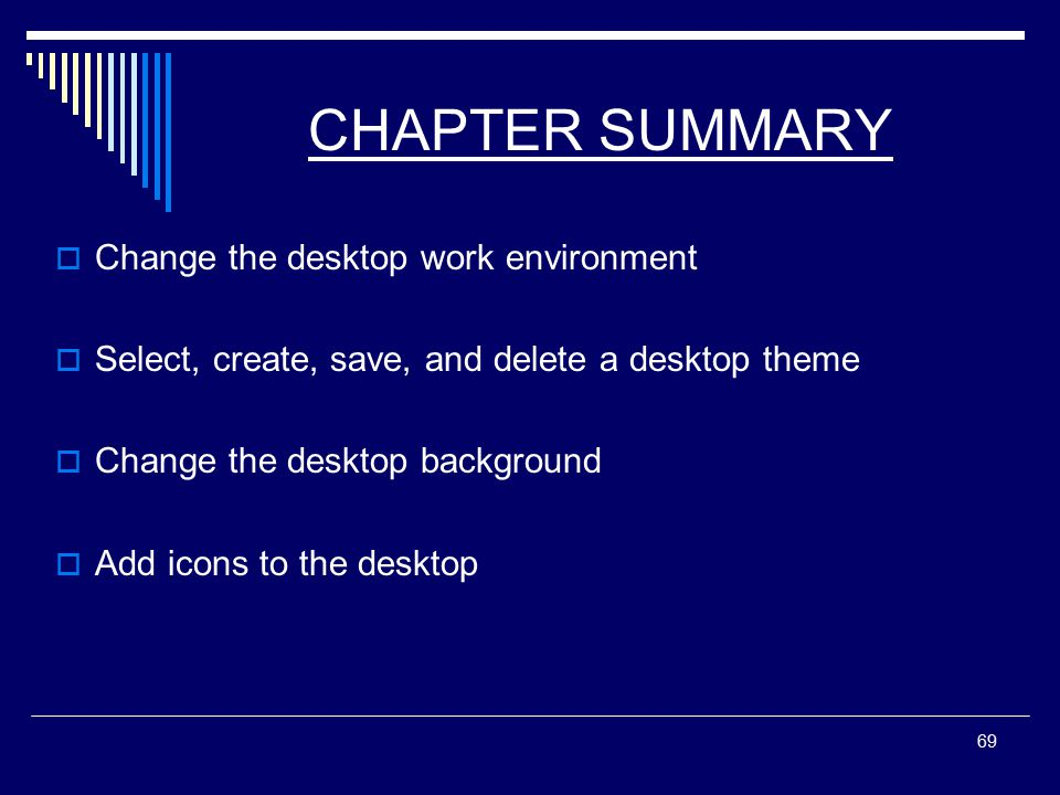 69 CHAPTER SUMMARY  Change the desktop work environment  Select, create, save, and delete a desktop theme  Change the desktop background  Add icons to the desktop