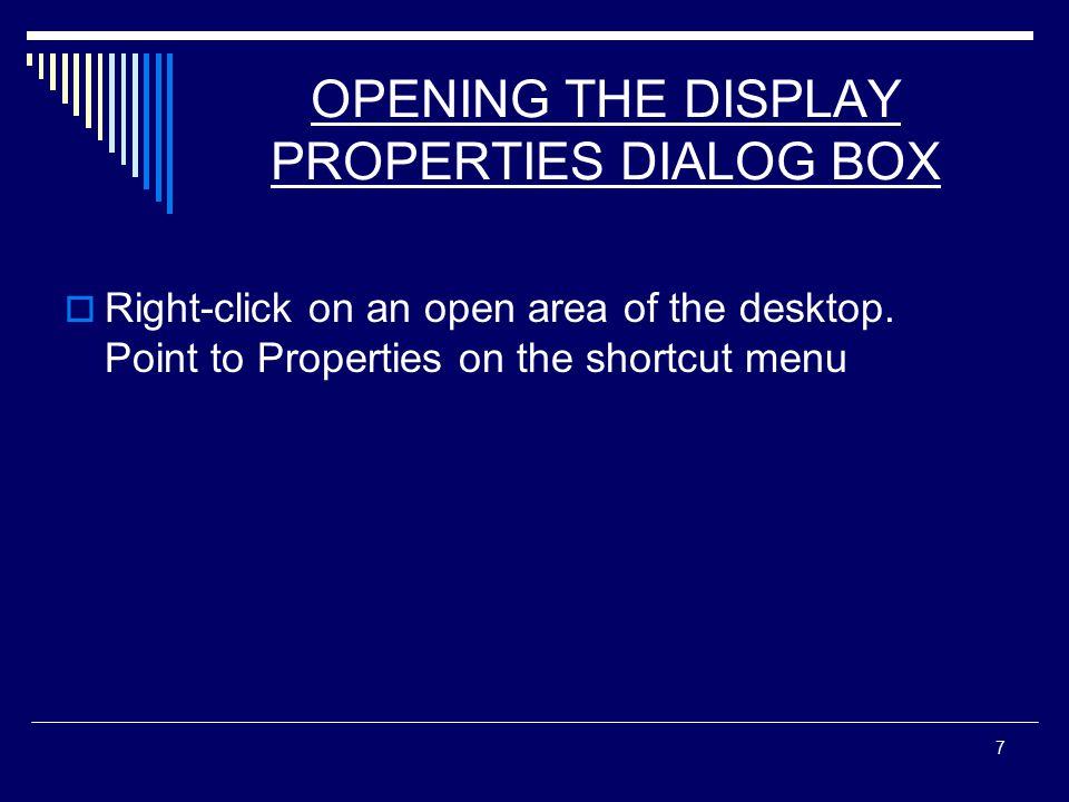 7 OPENING THE DISPLAY PROPERTIES DIALOG BOX  Right-click on an open area of the desktop.