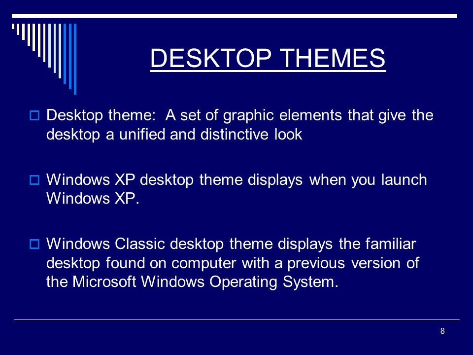 8 DESKTOP THEMES  Desktop theme: A set of graphic elements that give the desktop a unified and distinctive look  Windows XP desktop theme displays when you launch Windows XP.