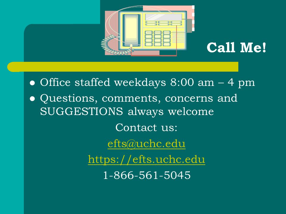 Call Me! Office staffed weekdays 8:00 am – 4 pm Questions, comments, concerns and SUGGESTIONS always welcome Contact us: efts@uchc.edu https://efts.uc