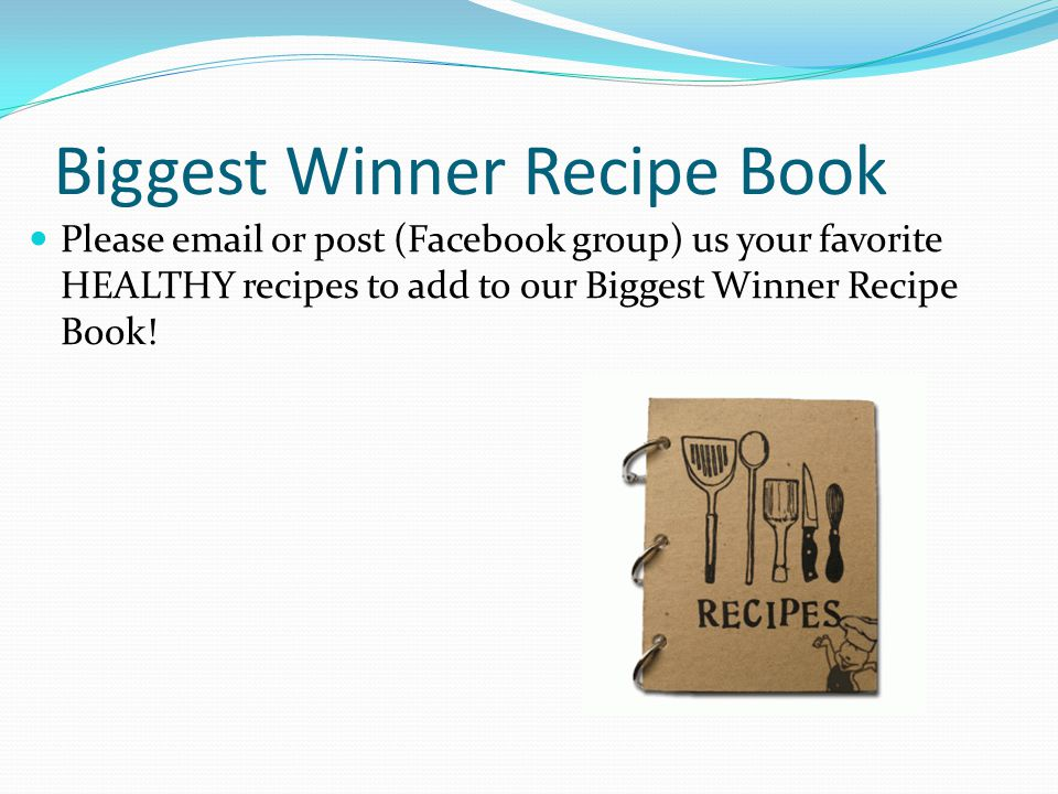 Biggest Winner Recipe Book Please email or post (Facebook group) us your favorite HEALTHY recipes to add to our Biggest Winner Recipe Book!
