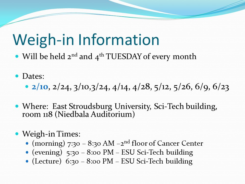 Weigh-in Information Will be held 2 nd and 4 th TUESDAY of every month Dates: 2/10, 2/24, 3/10,3/24, 4/14, 4/28, 5/12, 5/26, 6/9, 6/23 Where: East Stroudsburg University, Sci-Tech building, room 118 (Niedbala Auditorium) Weigh-in Times: (morning) 7:30 – 8:30 AM –2 nd floor of Cancer Center (evening) 5:30 – 8:00 PM – ESU Sci-Tech building (Lecture) 6:30 – 8:00 PM – ESU Sci-Tech building