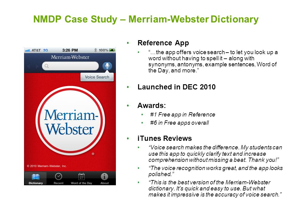 NMDP Case Study – Merriam-Webster Dictionary Reference App …the app offers voice search – to let you look up a word without having to spell it – along with synonyms, antonyms, example sentences, Word of the Day, and more. Launched in DEC 2010 Awards: #1 Free app in Reference #6 in Free apps overall iTunes Reviews Voice search makes the difference.