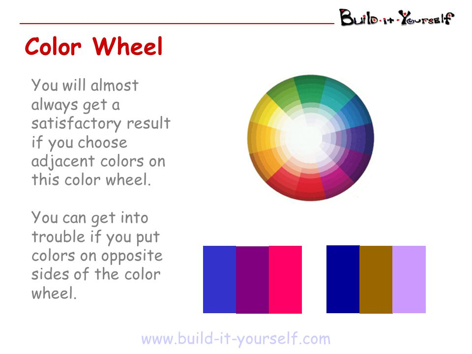 Color Wheel www.build-it-yourself.com You will almost always get a satisfactory result if you choose adjacent colors on this color wheel. You can get