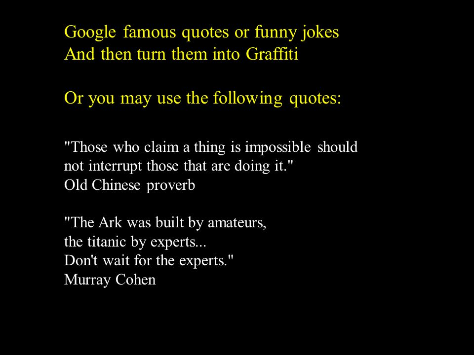 Google famous quotes or funny jokes And then turn them into Graffiti Or you may use the following quotes: