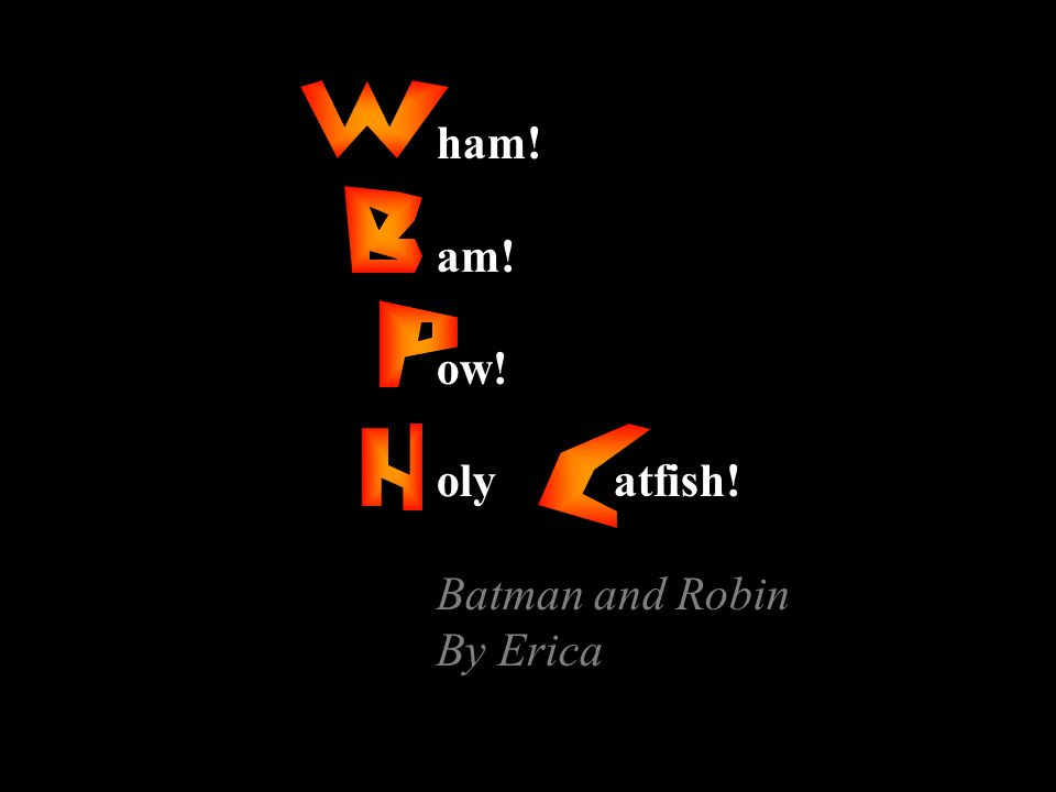 ham! am! ow! oly atfish! Batman and Robin By Erica