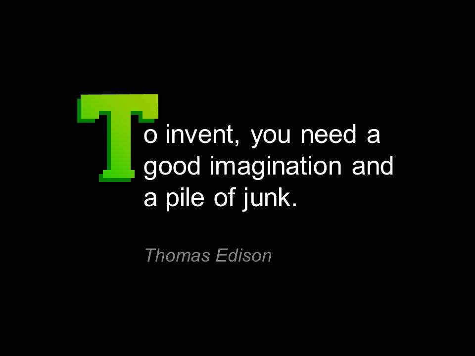 o invent, you need a good imagination and a pile of junk. Thomas Edison