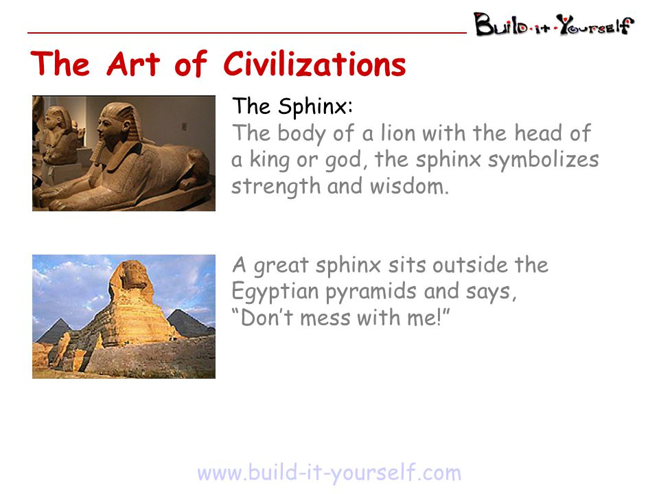 www.build-it-yourself.com The Sphinx: The body of a lion with the head of a king or god, the sphinx symbolizes strength and wisdom. A great sphinx sit