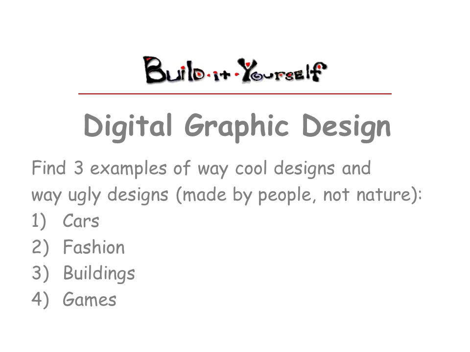 Digital Graphic Design Find 3 examples of way cool designs and way ugly designs (made by people, not nature): 1)Cars 2)Fashion 3)Buildings 4)Games