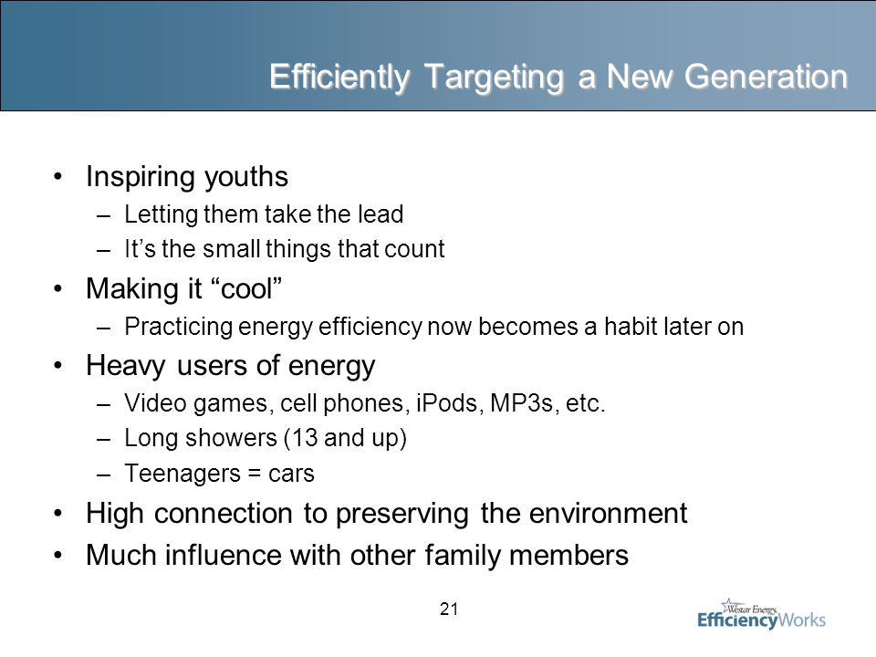21 Efficiently Targeting a New Generation Inspiring youths –Letting them take the lead –It's the small things that count Making it cool –Practicing energy efficiency now becomes a habit later on Heavy users of energy –Video games, cell phones, iPods, MP3s, etc.