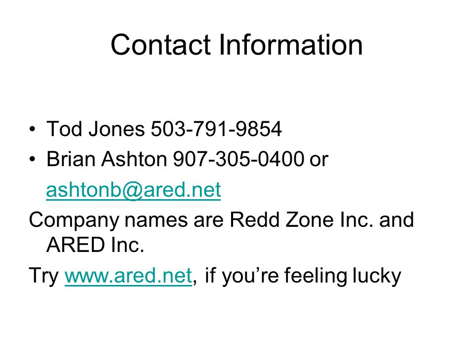 Contact Information Tod Jones 503-791-9854 Brian Ashton 907-305-0400 or ashtonb@ared.net Company names are Redd Zone Inc.