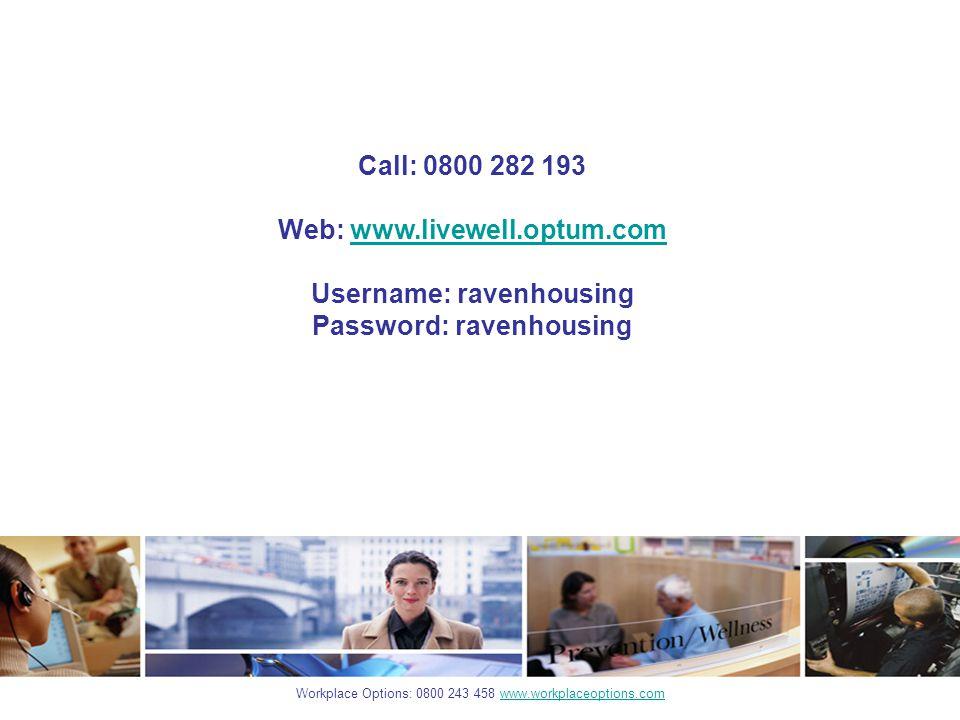 Workplace Options: 0800 243 458 www.workplaceoptions.comwww.workplaceoptions.com Call: 0800 282 193 Web: www.livewell.optum.comwww.livewell.optum.com Username: ravenhousing Password: ravenhousing