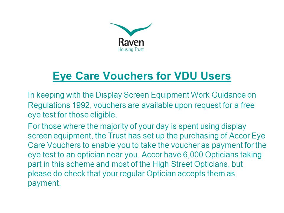 Eye Care Vouchers for VDU Users In keeping with the Display Screen Equipment Work Guidance on Regulations 1992, vouchers are available upon request for a free eye test for those eligible.