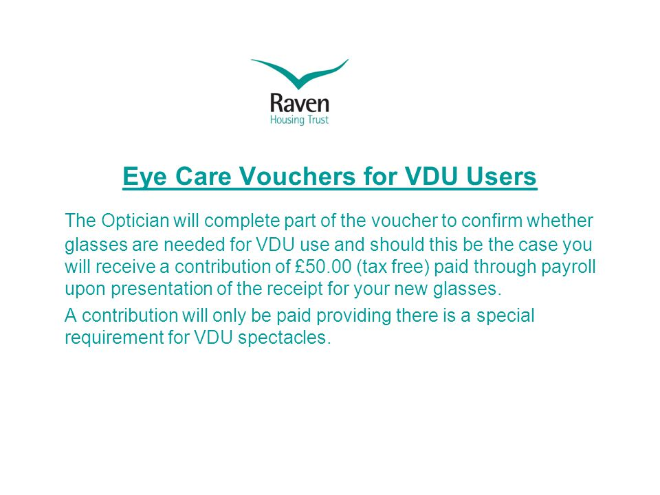 Eye Care Vouchers for VDU Users The Optician will complete part of the voucher to confirm whether glasses are needed for VDU use and should this be the case you will receive a contribution of £50.00 (tax free) paid through payroll upon presentation of the receipt for your new glasses.