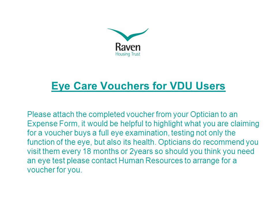 Eye Care Vouchers for VDU Users Please attach the completed voucher from your Optician to an Expense Form, it would be helpful to highlight what you are claiming for a voucher buys a full eye examination, testing not only the function of the eye, but also its health.