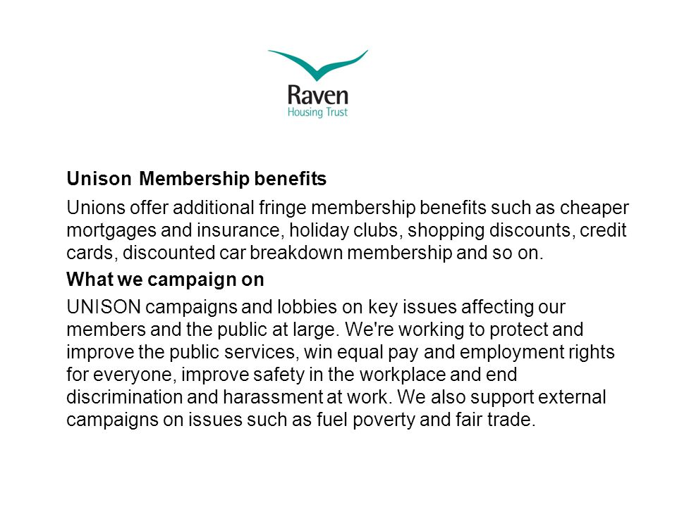 Unison Membership benefits Unions offer additional fringe membership benefits such as cheaper mortgages and insurance, holiday clubs, shopping discounts, credit cards, discounted car breakdown membership and so on.
