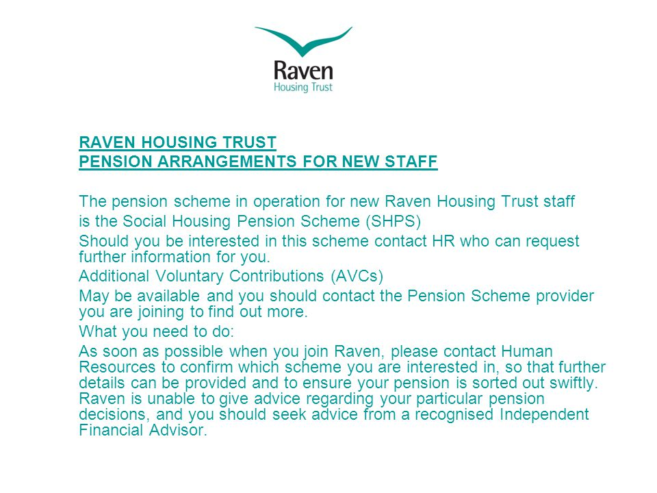 RAVEN HOUSING TRUST PENSION ARRANGEMENTS FOR NEW STAFF The pension scheme in operation for new Raven Housing Trust staff is the Social Housing Pension Scheme (SHPS) Should you be interested in this scheme contact HR who can request further information for you.
