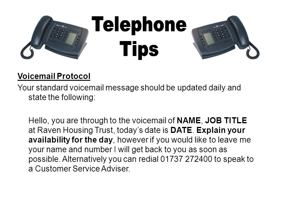 Voicemail Protocol Your standard voicemail message should be updated daily and state the following: Hello, you are through to the voicemail of NAME, JOB TITLE at Raven Housing Trust, today's date is DATE.