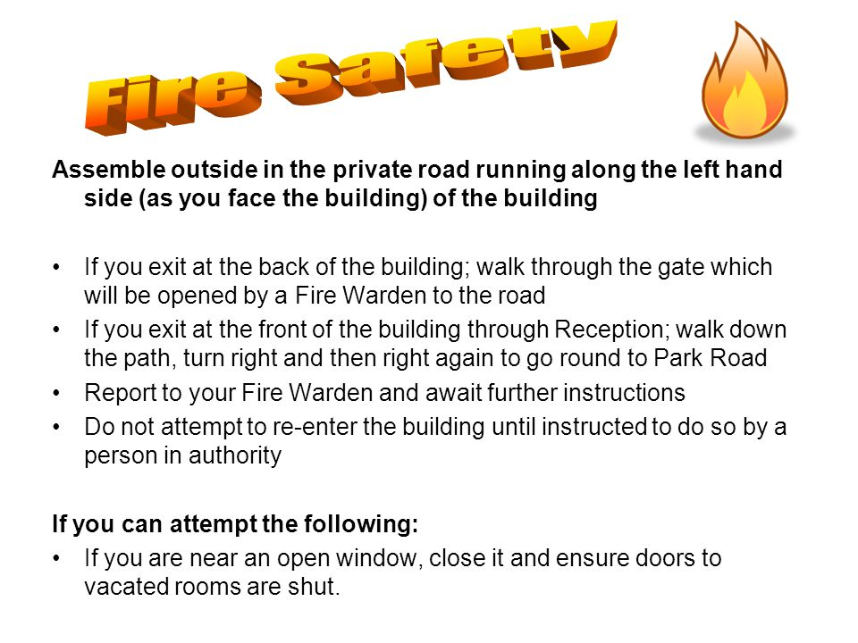 Assemble outside in the private road running along the left hand side (as you face the building) of the building If you exit at the back of the building; walk through the gate which will be opened by a Fire Warden to the road If you exit at the front of the building through Reception; walk down the path, turn right and then right again to go round to Park Road Report to your Fire Warden and await further instructions Do not attempt to re-enter the building until instructed to do so by a person in authority If you can attempt the following: If you are near an open window, close it and ensure doors to vacated rooms are shut.
