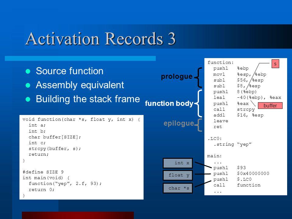 Activation Records 3 prologue epilogue function: pushl %ebp movl %esp, %ebp subl $56, %esp subl $8, %esp pushl 8(%ebp) leal -40(%ebp), %eax pushl %eax call strcpy addl $16, %esp leave ret.LC0:.string yep main:...