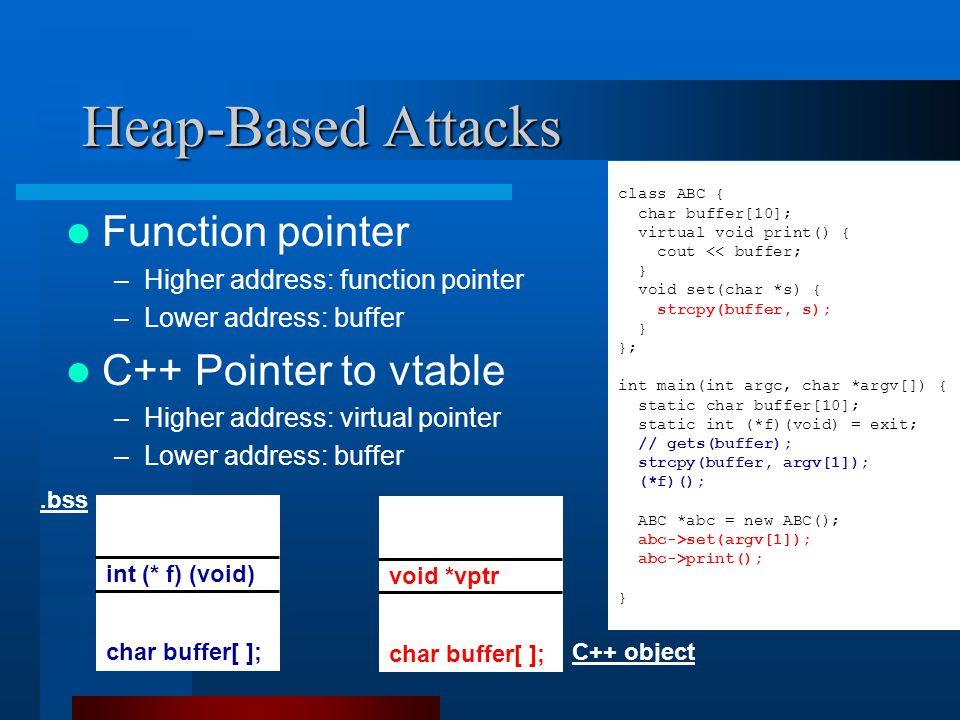 Heap-Based Attacks Function pointer –Higher address: function pointer –Lower address: buffer C++ Pointer to vtable –Higher address: virtual pointer –Lower address: buffer char buffer[ ]; int (* f) (void).bss class ABC { char buffer[10]; virtual void print() { cout << buffer; } void set(char *s) { strcpy(buffer, s); } }; int main(int argc, char *argv[]) { static char buffer[10]; static int (*f)(void) = exit; // gets(buffer); strcpy(buffer, argv[1]); (*f)(); ABC *abc = new ABC(); abc->set(argv[1]); abc->print(); } char buffer[ ]; void *vptr C++ object