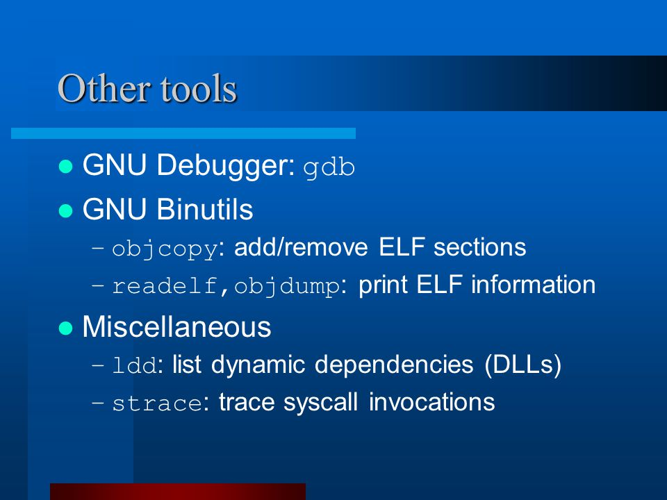 Other tools GNU Debugger: gdb GNU Binutils –objcopy : add/remove ELF sections –readelf,objdump : print ELF information Miscellaneous –ldd : list dynamic dependencies (DLLs) –strace : trace syscall invocations