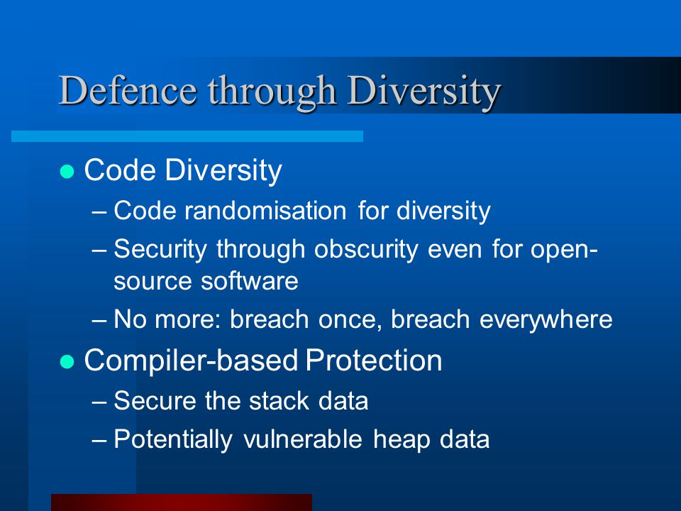 Defence through Diversity Code Diversity –Code randomisation for diversity –Security through obscurity even for open- source software –No more: breach once, breach everywhere Compiler-based Protection –Secure the stack data –Potentially vulnerable heap data