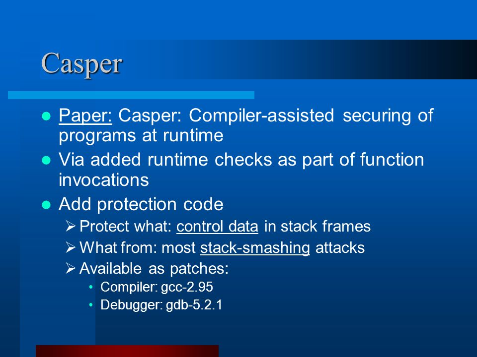 Casper Paper: Casper: Compiler-assisted securing of programs at runtime Via added runtime checks as part of function invocations Add protection code  Protect what: control data in stack frames  What from: most stack-smashing attacks  Available as patches: Compiler: gcc-2.95 Debugger: gdb-5.2.1