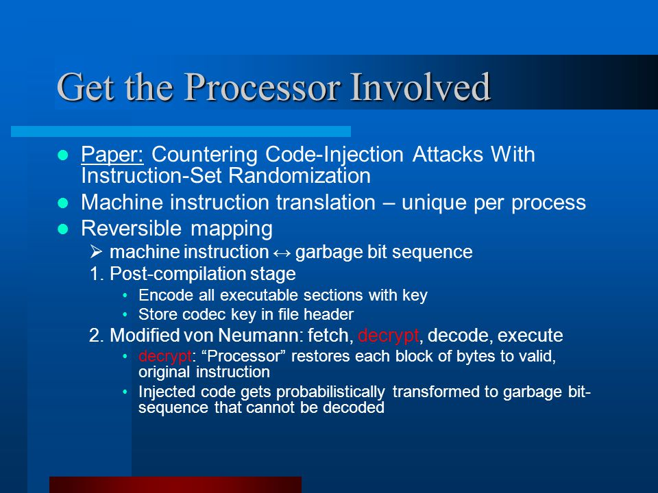 Get the Processor Involved Paper: Countering Code-Injection Attacks With Instruction-Set Randomization Machine instruction translation – unique per process Reversible mapping  machine instruction ↔ garbage bit sequence 1.Post-compilation stage Encode all executable sections with key Store codec key in file header 2.Modified von Neumann: fetch, decrypt, decode, execute decrypt: Processor restores each block of bytes to valid, original instruction Injected code gets probabilistically transformed to garbage bit- sequence that cannot be decoded