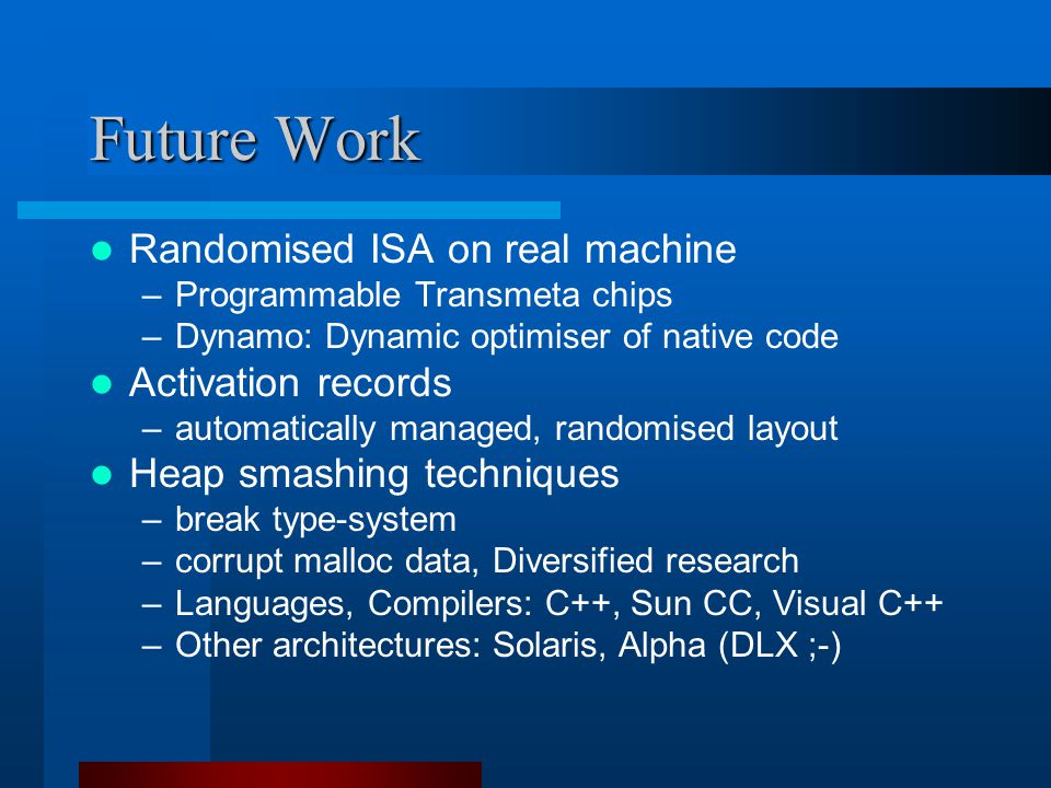 Future Work Randomised ISA on real machine –Programmable Transmeta chips –Dynamo: Dynamic optimiser of native code Activation records –automatically managed, randomised layout Heap smashing techniques –break type-system –corrupt malloc data, Diversified research –Languages, Compilers: C++, Sun CC, Visual C++ –Other architectures: Solaris, Alpha (DLX ;-)