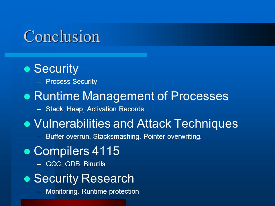 Conclusion Security –Process Security Runtime Management of Processes –Stack, Heap, Activation Records Vulnerabilities and Attack Techniques –Buffer overrun.