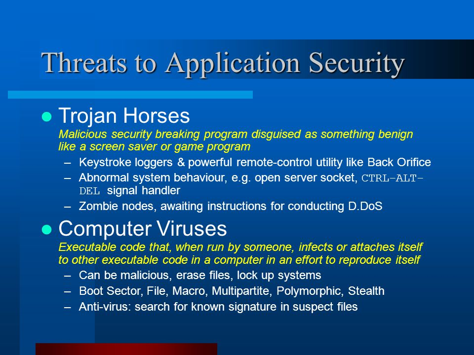 Threats to Application Security Trojan Horses Malicious security breaking program disguised as something benign like a screen saver or game program –Keystroke loggers & powerful remote-control utility like Back Orifice –Abnormal system behaviour, e.g.