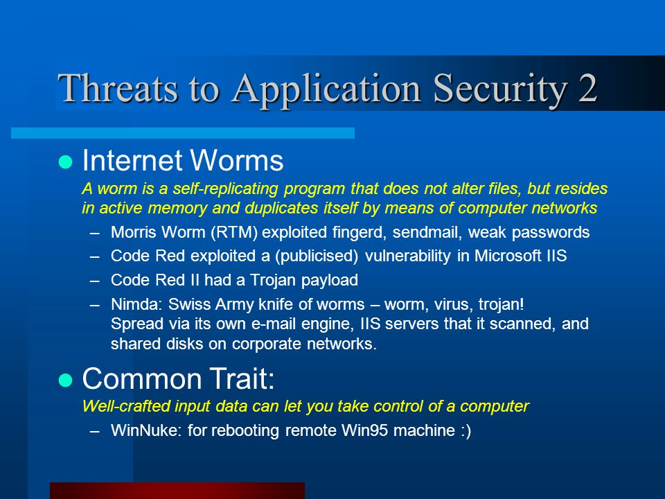 Threats to Application Security 2 Internet Worms A worm is a self-replicating program that does not alter files, but resides in active memory and duplicates itself by means of computer networks –Morris Worm (RTM) exploited fingerd, sendmail, weak passwords –Code Red exploited a (publicised) vulnerability in Microsoft IIS –Code Red II had a Trojan payload –Nimda: Swiss Army knife of worms – worm, virus, trojan.