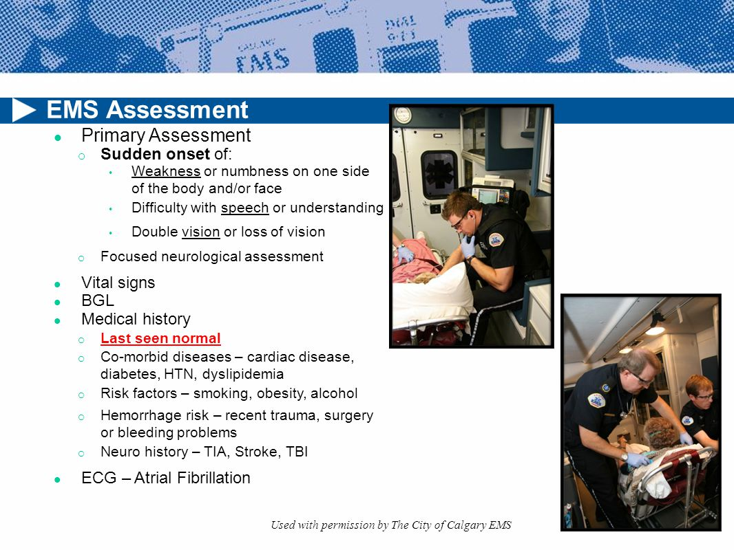 EMS Assessment Primary Assessment o Sudden onset of: Weakness or numbness on one side of the body and/or face Difficulty with speech or understanding Double vision or loss of vision o Focused neurological assessment Vital signs BGL Medical history o Last seen normal o Co-morbid diseases – cardiac disease, diabetes, HTN, dyslipidemia o Risk factors – smoking, obesity, alcohol o Hemorrhage risk – recent trauma, surgery or bleeding problems o Neuro history – TIA, Stroke, TBI ECG – Atrial Fibrillation Used with permission by The City of Calgary EMS