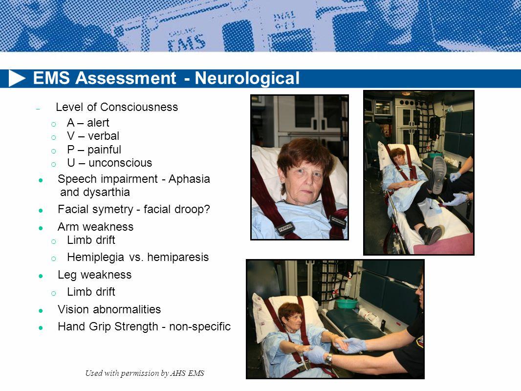 EMS Assessment - Neurological – Level of Consciousness o A – alert o V – verbal o P – painful o U – unconscious Speech impairment -Aphasia and dysarthia Facial symetry - facial droop.