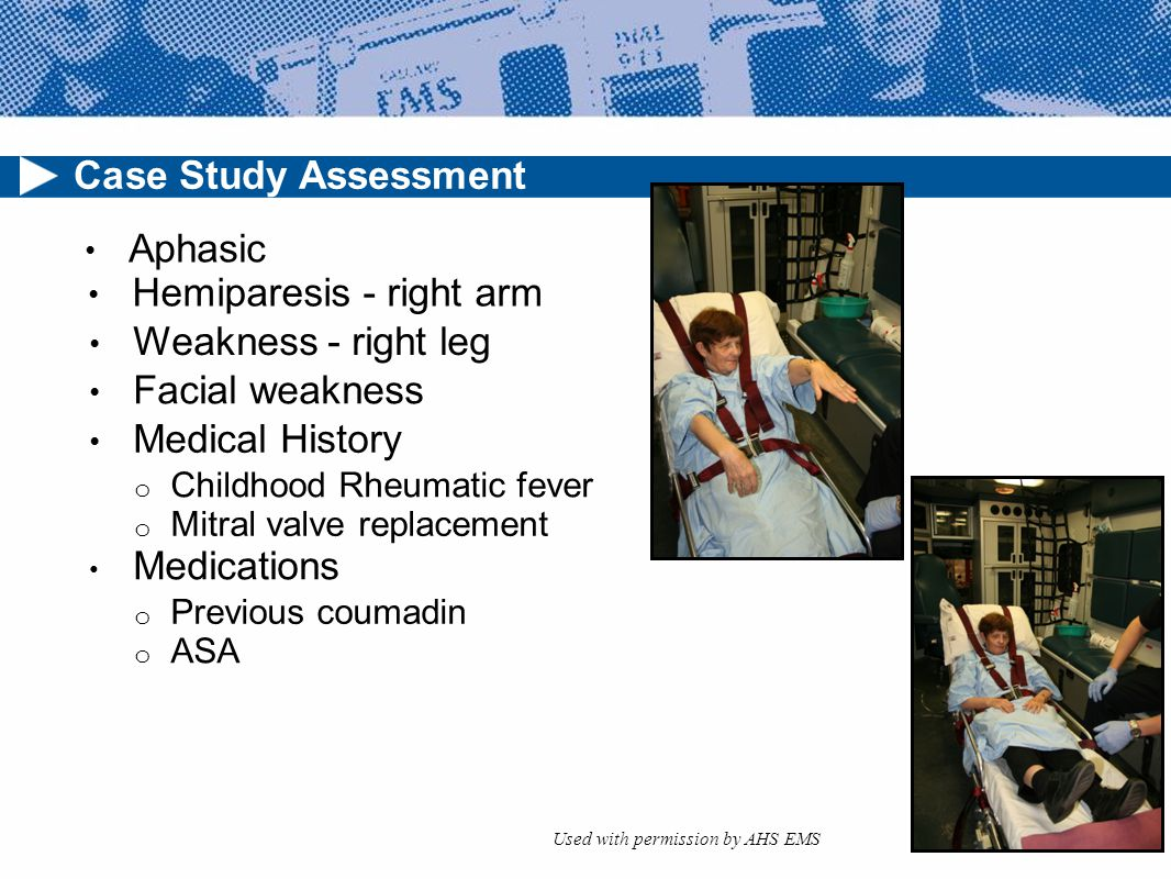 Case Study Assessment Aphasic Hemiparesis - right arm Weakness - right leg Facial weakness Medical History o Childhood Rheumatic fever o Mitral valve replacement Medications o Previous coumadin o ASA Used with permission by AHS EMS