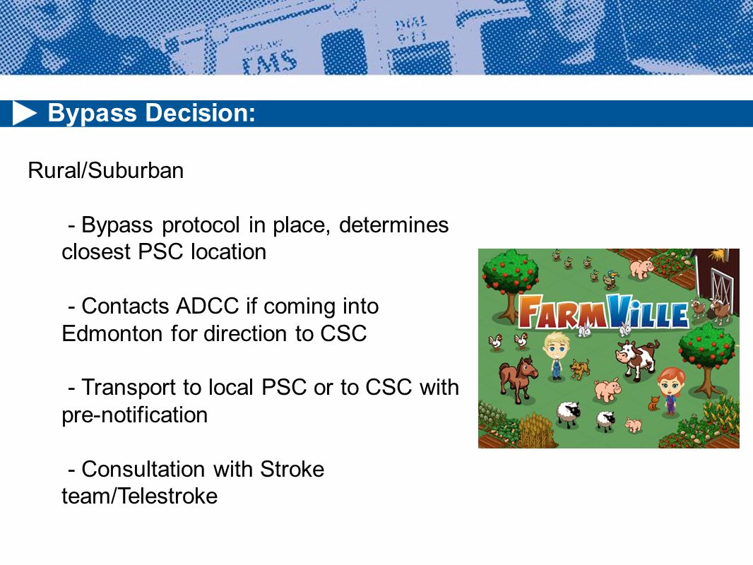 Bypass Decision: Rural/Suburban - Bypass protocol in place, determines closest PSC location - Contacts ADCC if coming into Edmonton for direction to CSC - Transport to local PSC or to CSC with pre-notification - Consultation with Stroke team/Telestroke