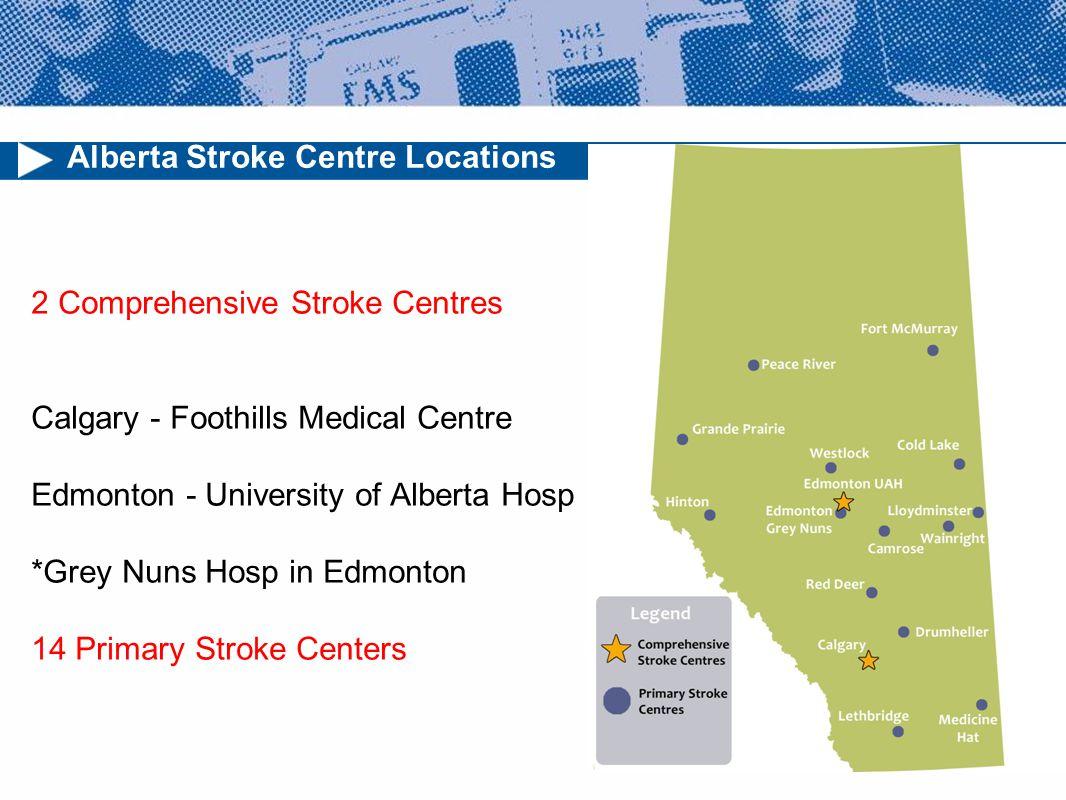 Alberta Stroke Centre Locations 2 Comprehensive Stroke Centres Calgary - Foothills Medical Centre Edmonton - University of Alberta Hosp *Grey Nuns Hosp in Edmonton 14 Primary Stroke Centers
