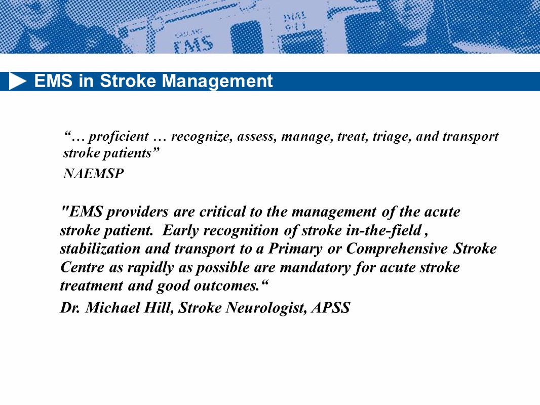 EMS in Stroke Management … proficient … recognize, assess, manage, treat, triage, and transport stroke patients NAEMSP EMS providers are critical to the management of the acute stroke patient.