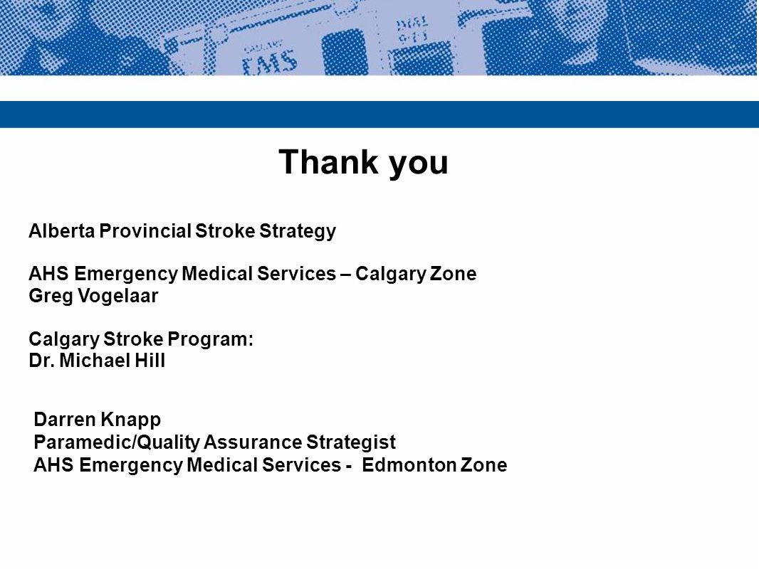 Thank you Alberta Provincial Stroke Strategy AHS Emergency Medical Services – Calgary Zone Greg Vogelaar Calgary Stroke Program: Dr. Michael Hill Darr