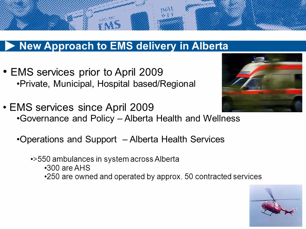 New Approach to EMS delivery in Alberta EMS services prior to April 2009 Private, Municipal, Hospital based/Regional EMS services since April 2009 Governance and Policy – Alberta Health and Wellness Operations and Support – Alberta Health Services >550 ambulances in system across Alberta 300 are AHS 250 are owned and operated by approx.